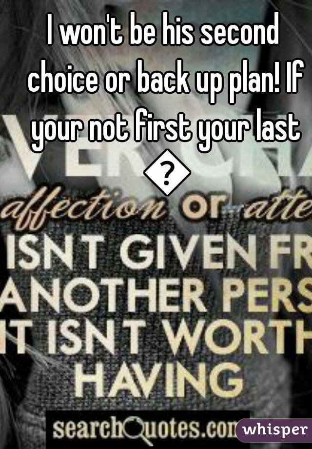 I won't be his second choice or back up plan! If your not first your last 💯