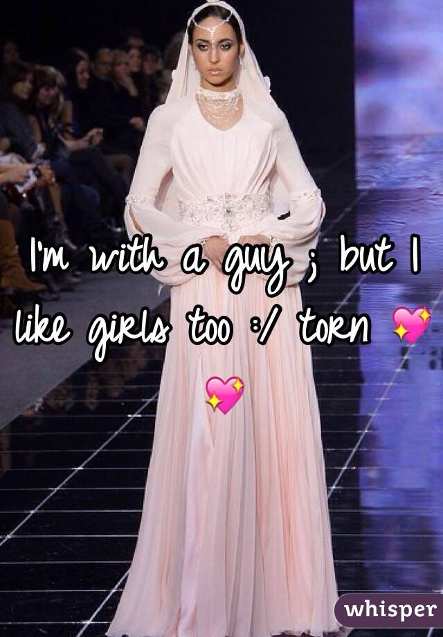 I'm with a guy ; but I like girls too :/ torn 💖💖
