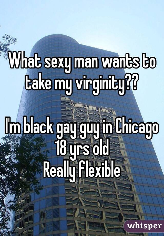 What sexy man wants to take my virginity??  I'm black gay guy in Chicago  18 yrs old Really flexible