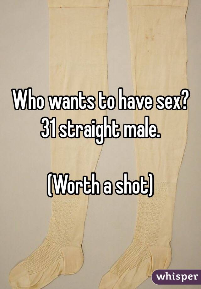 Who wants to have sex? 31 straight male.   (Worth a shot)