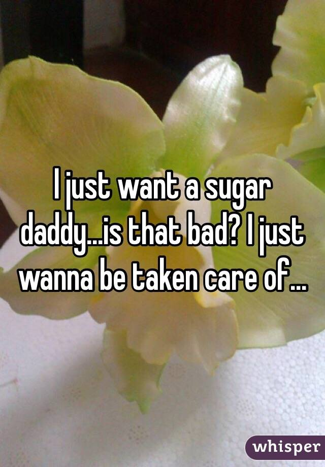 I just want a sugar daddy...is that bad? I just wanna be taken care of...
