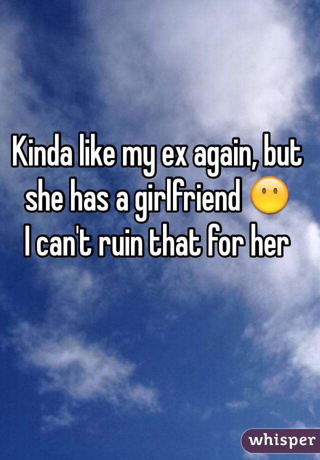 Kinda like my ex again, but she has a girlfriend 😶 I can't ruin that for her