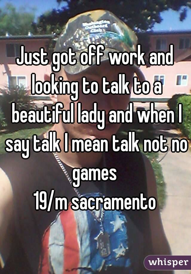 Just got off work and looking to talk to a beautiful lady and when I say talk I mean talk not no games  19/m sacramento