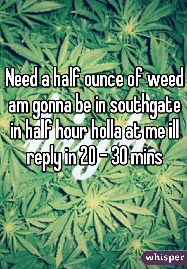 Need a half ounce of weed am gonna be in southgate in half hour holla at me ill reply in 20 - 30 mins