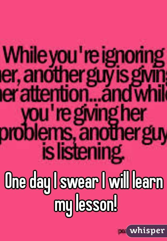 One day I swear I will learn my lesson!