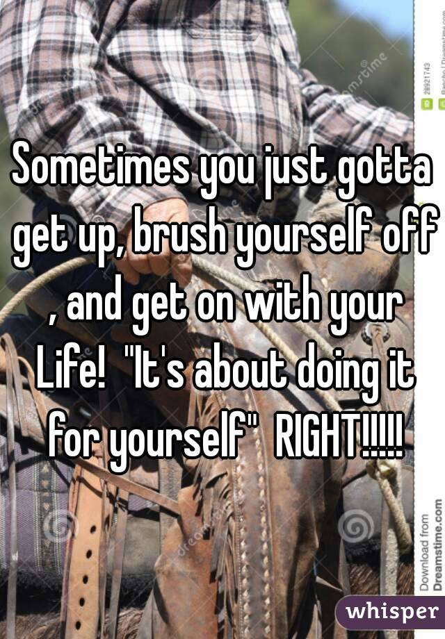 """Sometimes you just gotta get up, brush yourself off , and get on with your  Life!  """"It's about doing it for yourself""""  RIGHT!!!!!"""