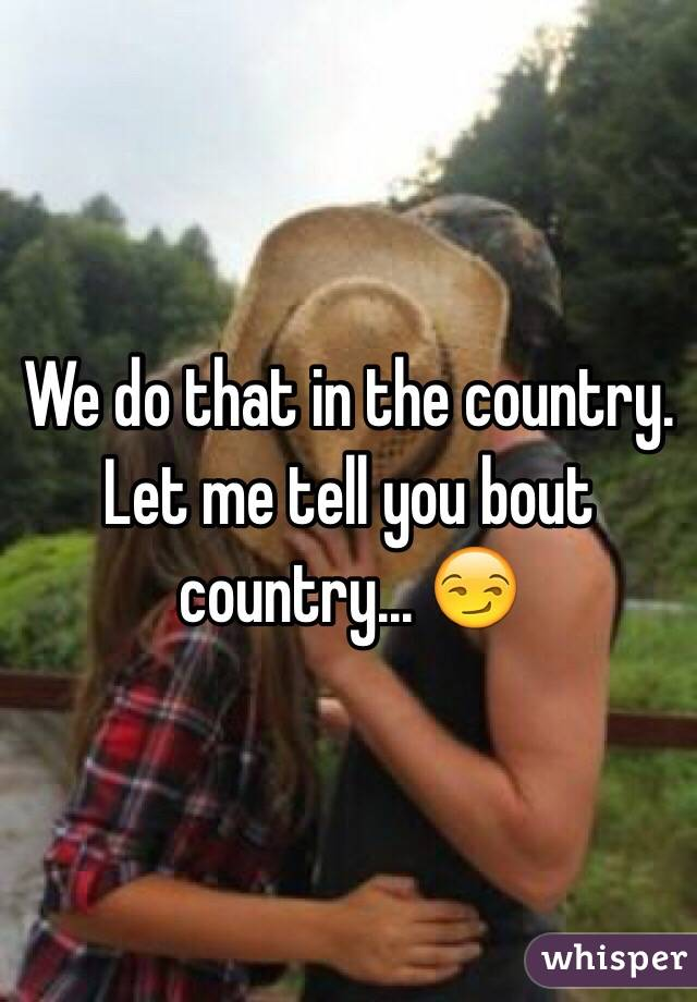 We do that in the country. Let me tell you bout country... 😏