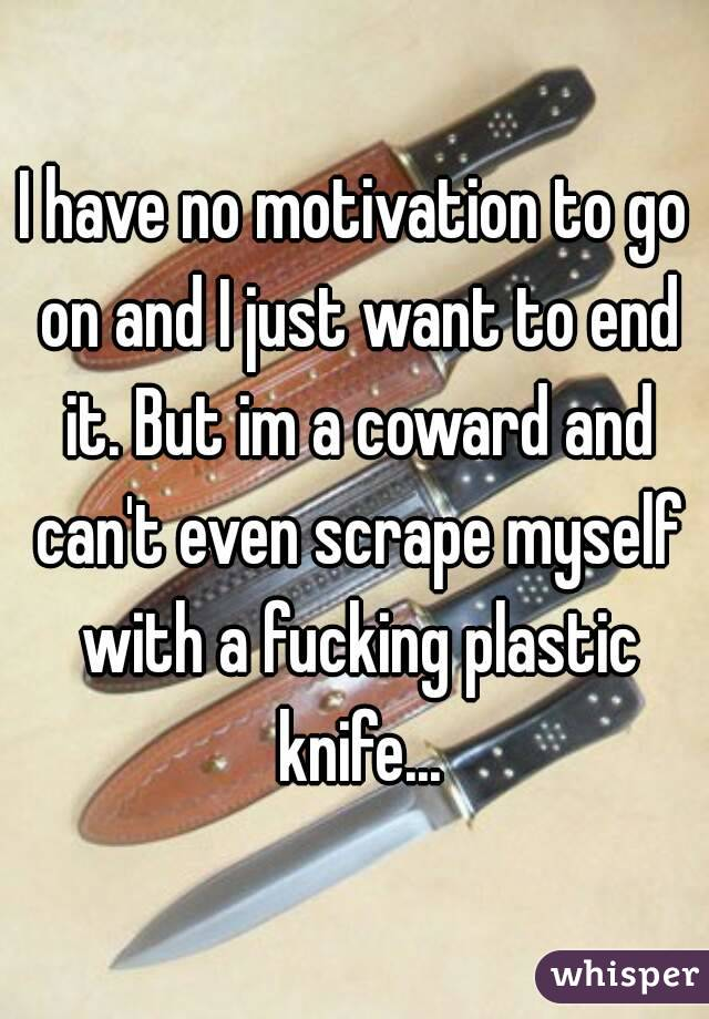 I have no motivation to go on and I just want to end it. But im a coward and can't even scrape myself with a fucking plastic knife...