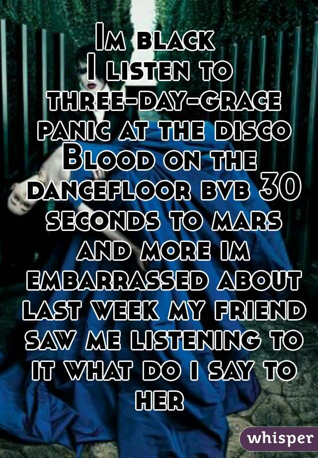 Im black  I listen to three-day-grace panic at the disco Blood on the dancefloor bvb 30 seconds to mars and more im embarrassed about last week my friend saw me listening to it what do i say to her