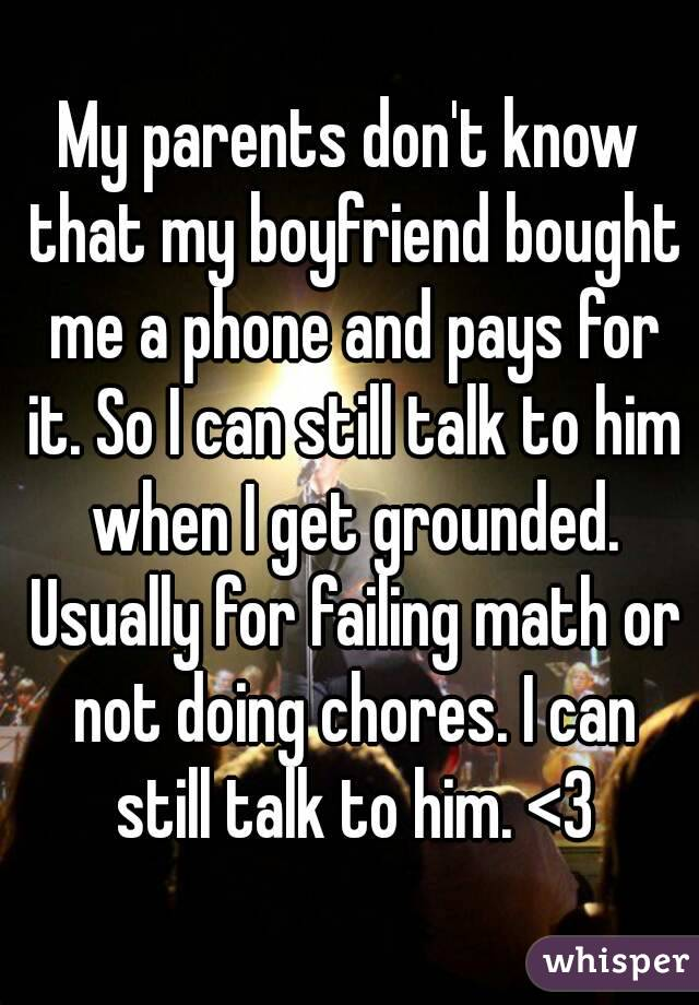 My parents don't know that my boyfriend bought me a phone and pays for it. So I can still talk to him when I get grounded. Usually for failing math or not doing chores. I can still talk to him. <3