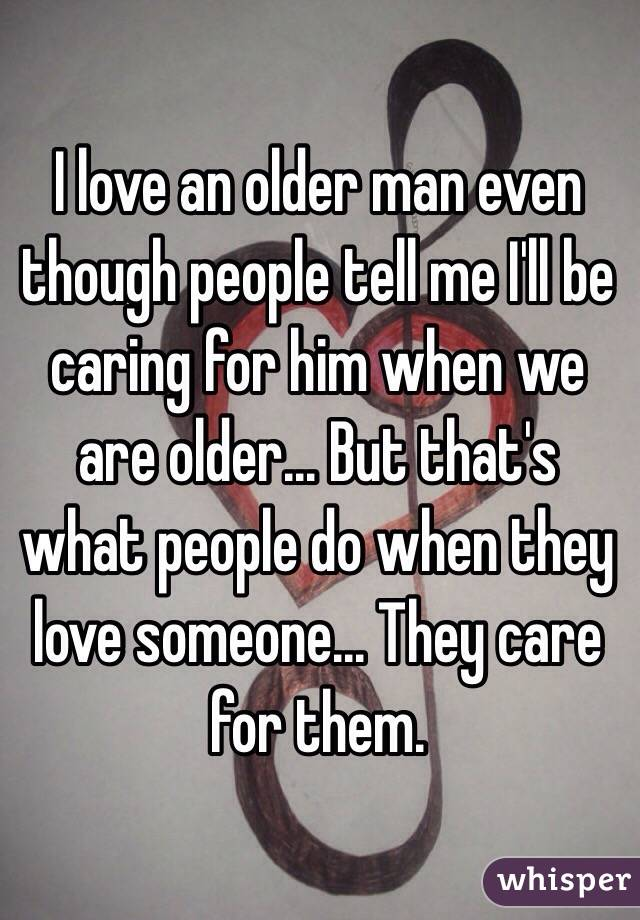 I love an older man even though people tell me I'll be caring for him when we are older... But that's what people do when they love someone... They care for them.