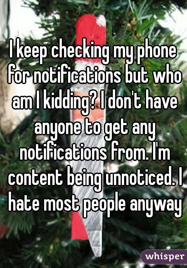 I keep checking my phone for notifications but who am I kidding? I don't have anyone to get any notifications from. I'm content being unnoticed. I hate most people anyway