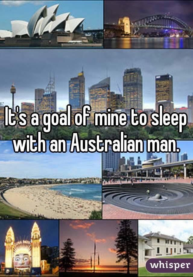 It's a goal of mine to sleep with an Australian man.