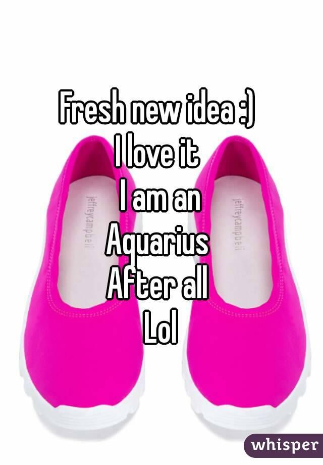 Fresh new idea :)  I love it  I am an Aquarius  After all  Lol
