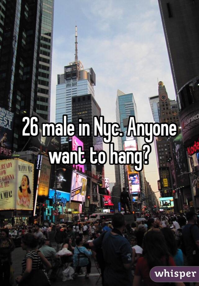 26 male in Nyc. Anyone want to hang?