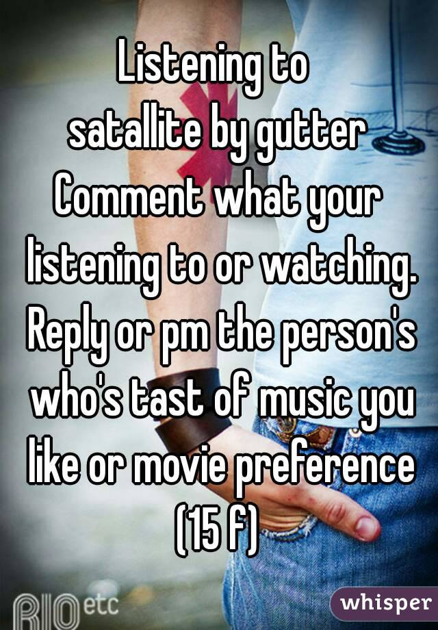 Listening to  satallite by gutter Comment what your listening to or watching. Reply or pm the person's who's tast of music you like or movie preference (15 f)