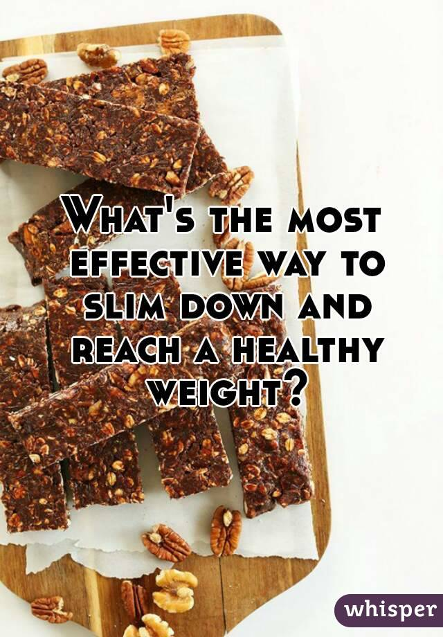 What's the most effective way to slim down and reach a healthy weight?