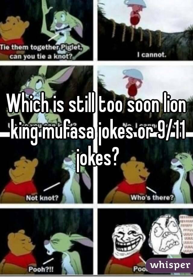 Which is still too soon lion king mufasa jokes or 9/11 jokes?