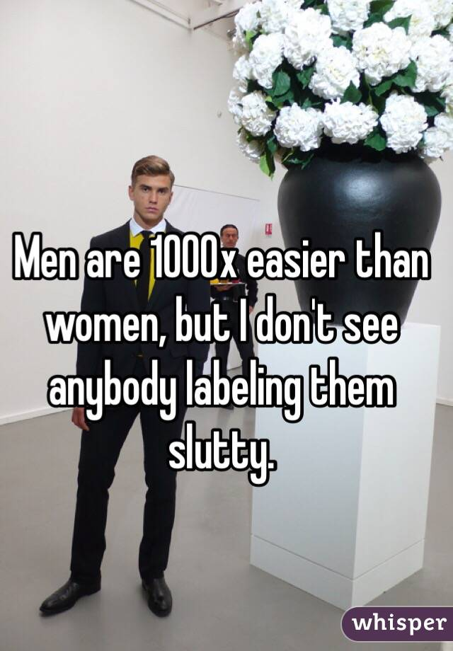 Men are 1000x easier than women, but I don't see anybody labeling them slutty.