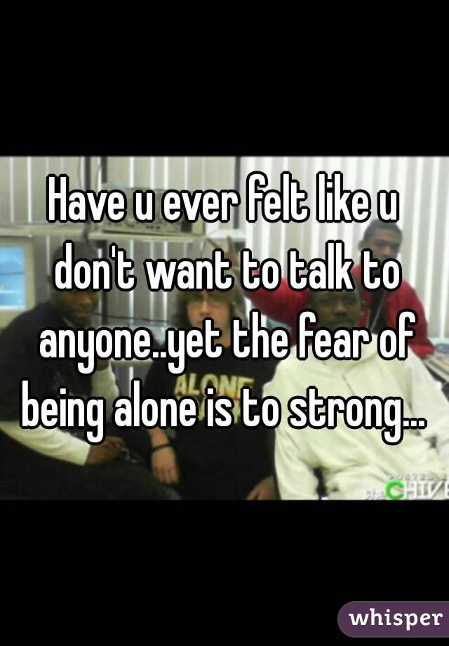 Have u ever felt like u don't want to talk to anyone..yet the fear of being alone is to strong...