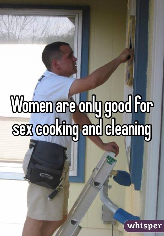 Women are only good for sex cooking and cleaning