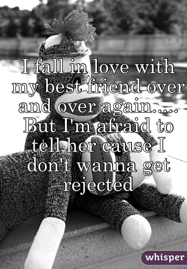 I fall in love with my best friend over and over again..... But I'm afraid to tell her cause I don't wanna get rejected