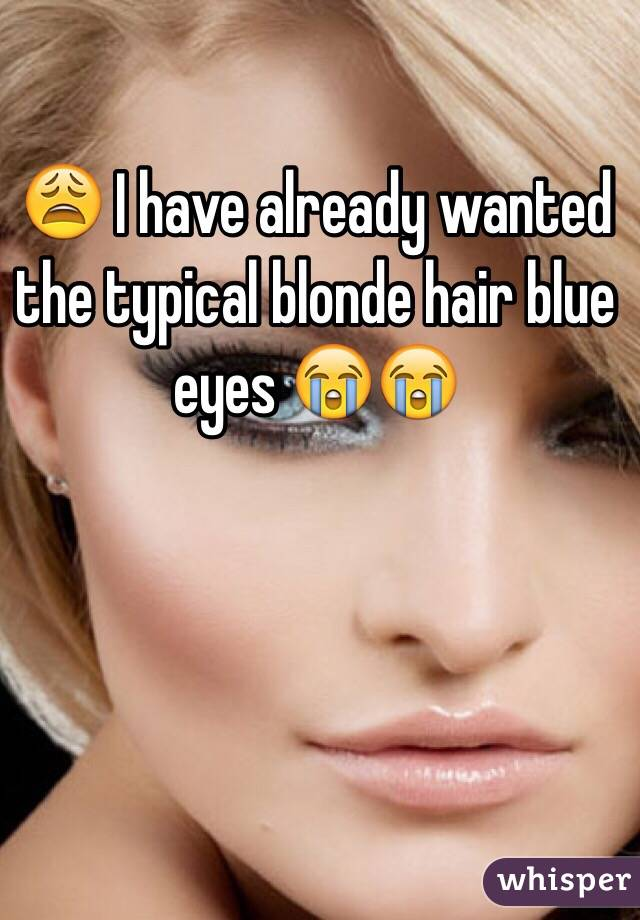 😩 I have already wanted the typical blonde hair blue eyes 😭😭