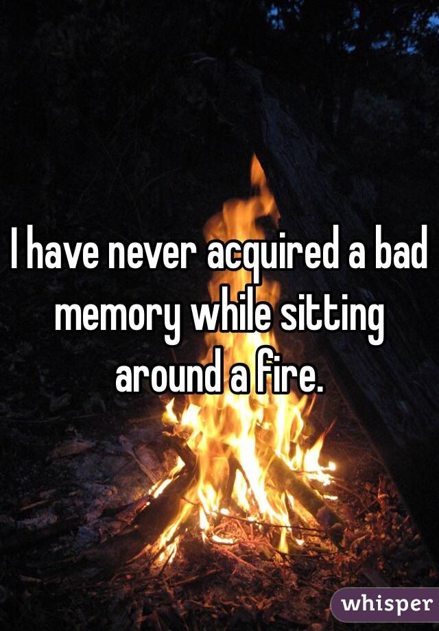 I have never acquired a bad memory while sitting around a fire.