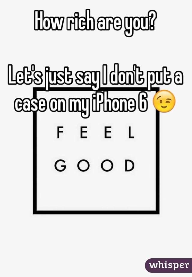 How rich are you?  Let's just say I don't put a case on my iPhone 6 😉