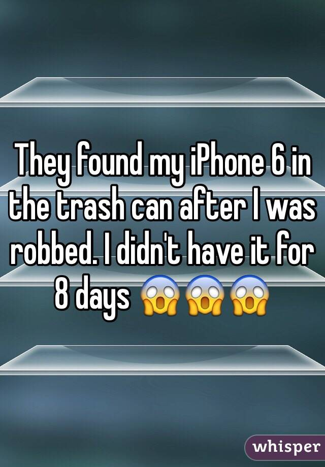 They found my iPhone 6 in the trash can after I was robbed. I didn't have it for 8 days 😱😱😱