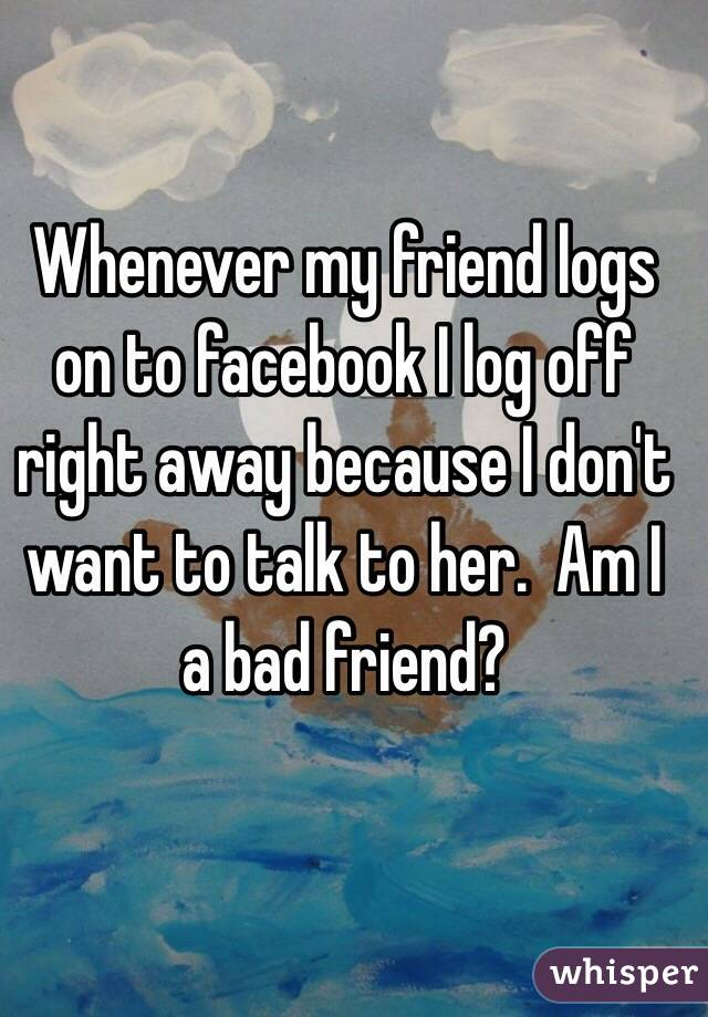 Whenever my friend logs on to facebook I log off right away because I don't want to talk to her.  Am I a bad friend?
