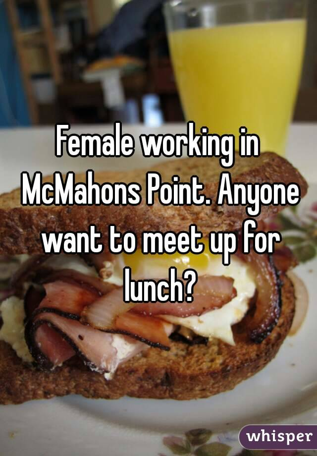 Female working in McMahons Point. Anyone want to meet up for lunch?