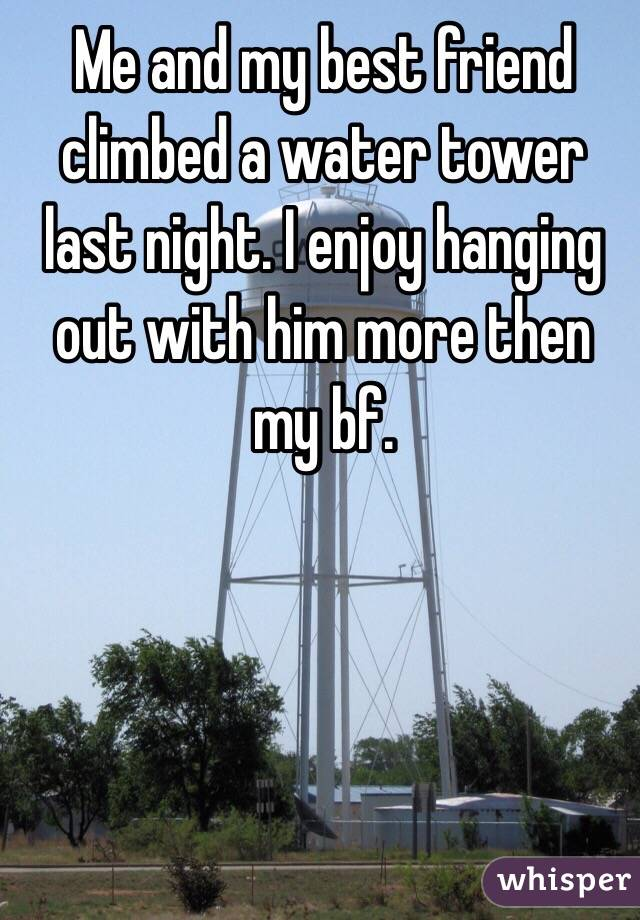 Me and my best friend climbed a water tower last night. I enjoy hanging out with him more then my bf.