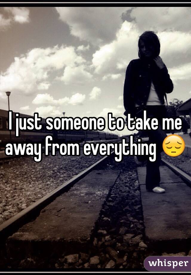 I just someone to take me away from everything 😔