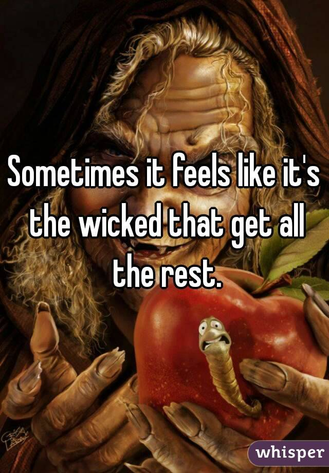 Sometimes it feels like it's the wicked that get all the rest.