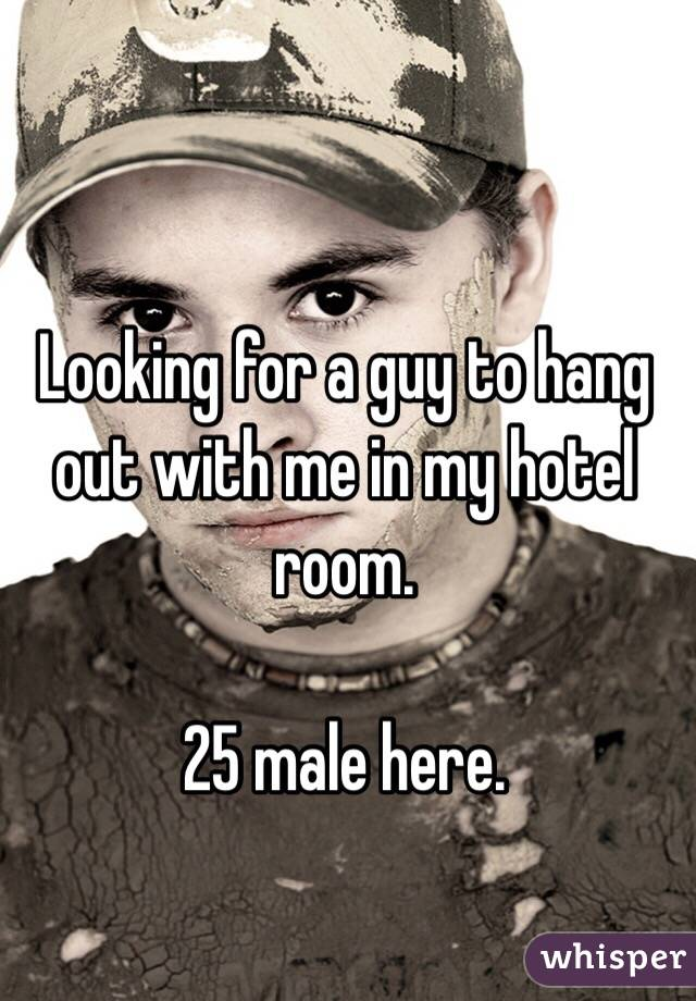 Looking for a guy to hang out with me in my hotel room.   25 male here.
