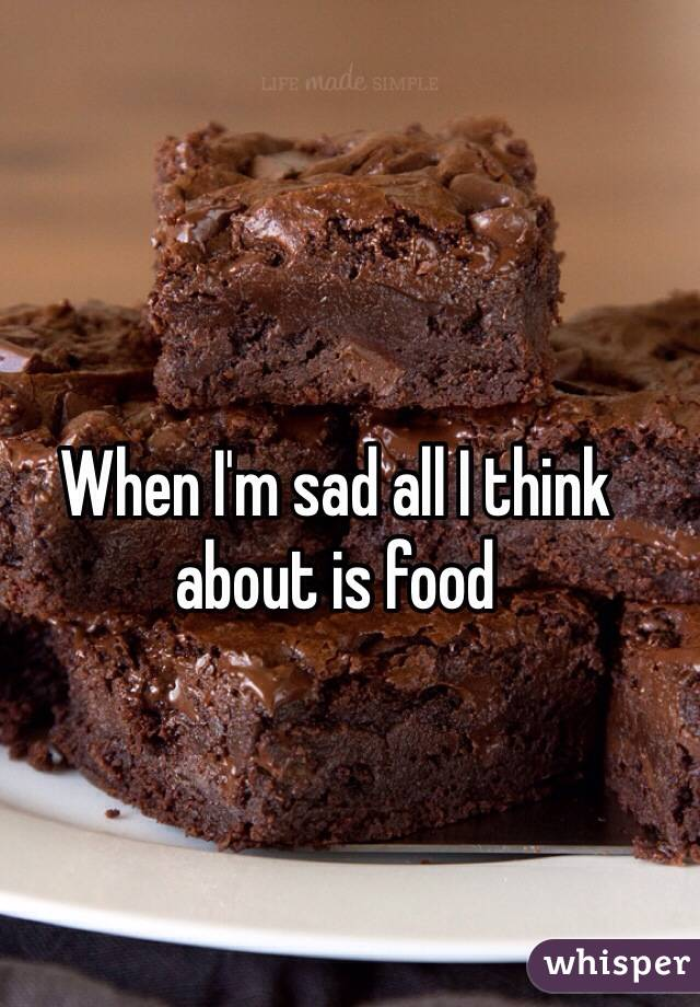 When I'm sad all I think about is food