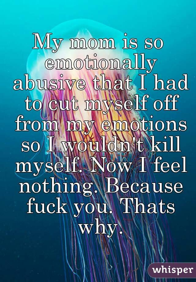 My mom is so emotionally abusive that I had to cut myself off from my emotions so I wouldn't kill myself. Now I feel nothing. Because fuck you. Thats why.
