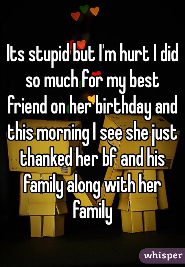 Its stupid but I'm hurt I did so much for my best friend on her birthday and this morning I see she just thanked her bf and his family along with her family