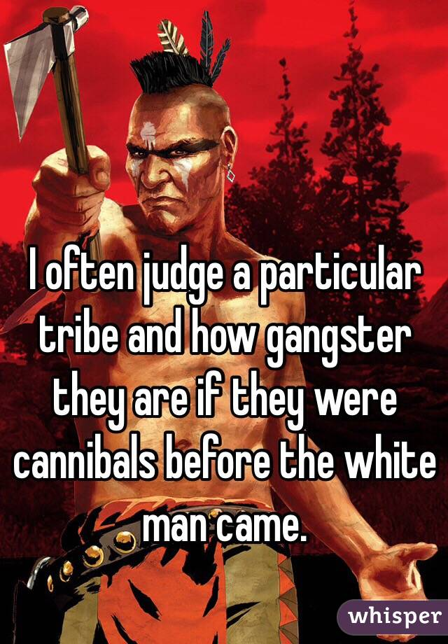 I often judge a particular tribe and how gangster they are if they were cannibals before the white man came.