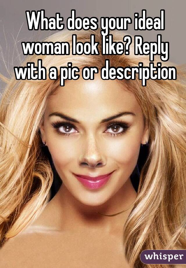 What does your ideal woman look like? Reply with a pic or description