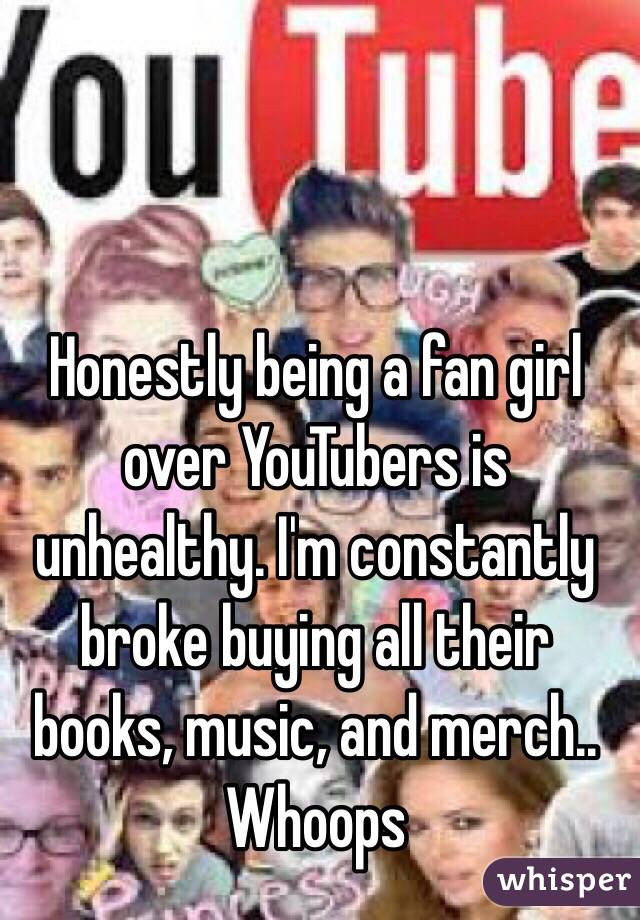 Honestly being a fan girl over YouTubers is unhealthy. I'm constantly broke buying all their books, music, and merch.. Whoops