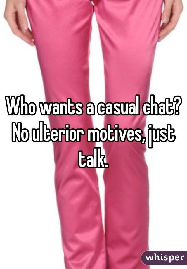Who wants a casual chat? No ulterior motives, just talk.