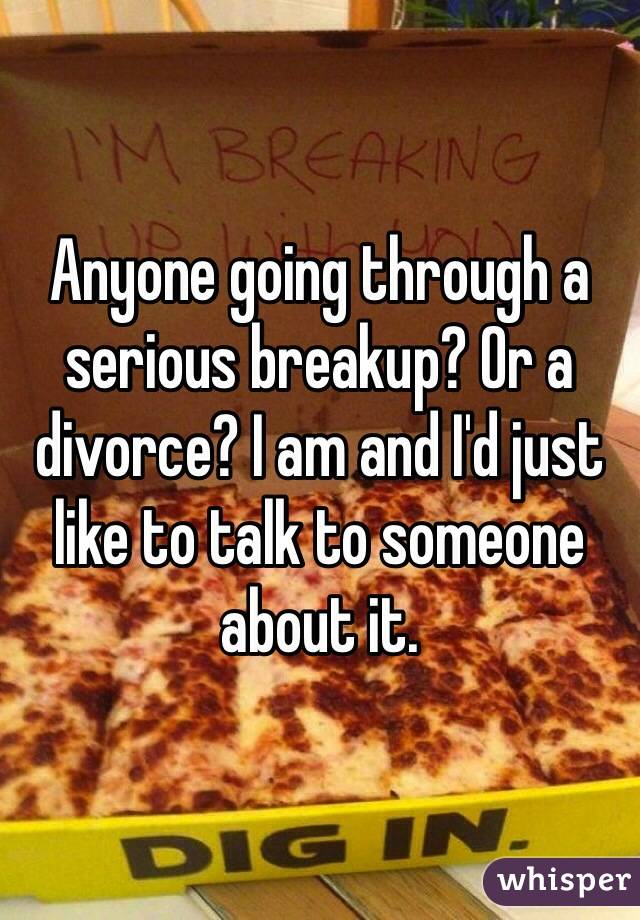 Anyone going through a serious breakup? Or a divorce? I am and I'd just like to talk to someone about it.