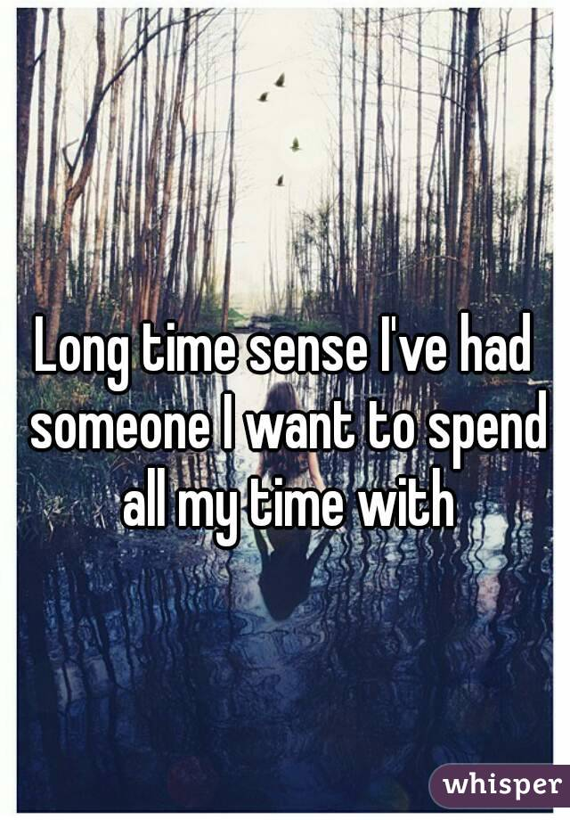 Long time sense I've had someone I want to spend all my time with