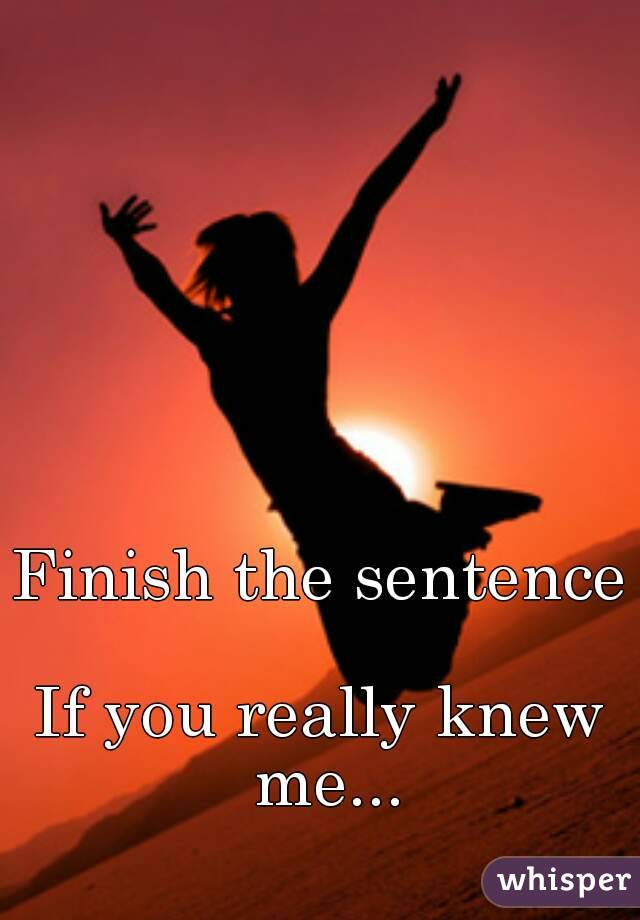 Finish the sentence  If you really knew me...