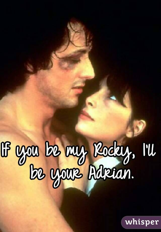 If you be my Rocky, I'll be your Adrian.
