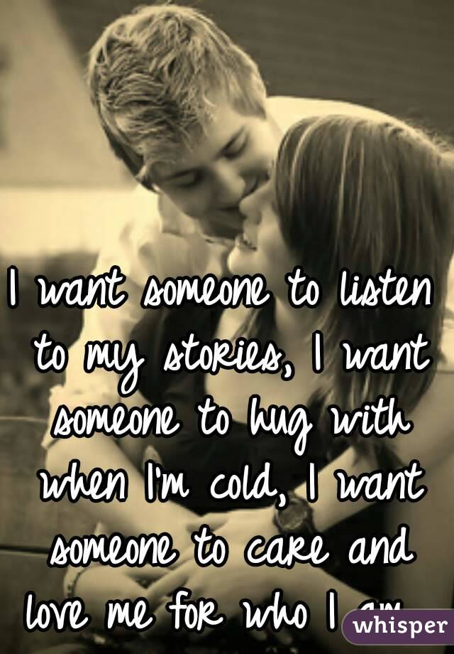 I want someone to listen to my stories, I want someone to hug with when I'm cold, I want someone to care and love me for who I am...