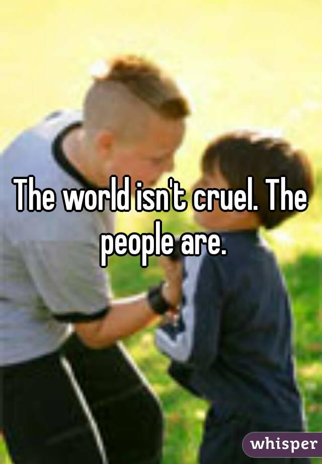 The world isn't cruel. The people are.
