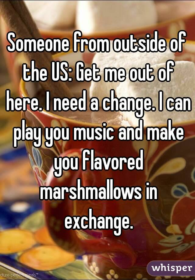 Someone from outside of the US: Get me out of here. I need a change. I can play you music and make you flavored marshmallows in exchange.